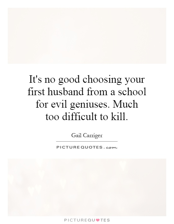 It's no good choosing your first husband from a school for evil geniuses. Much too difficult to kill Picture Quote #1