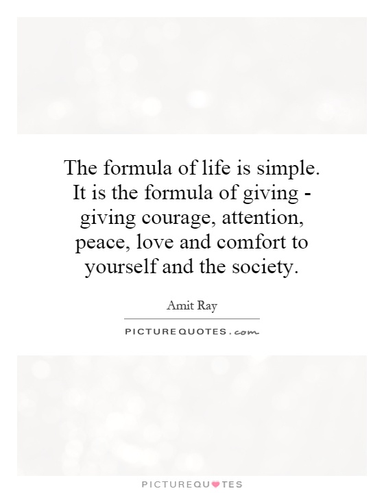 The formula of life is simple. It is the formula of giving - giving courage, attention, peace, love and comfort to yourself and the society Picture Quote #1
