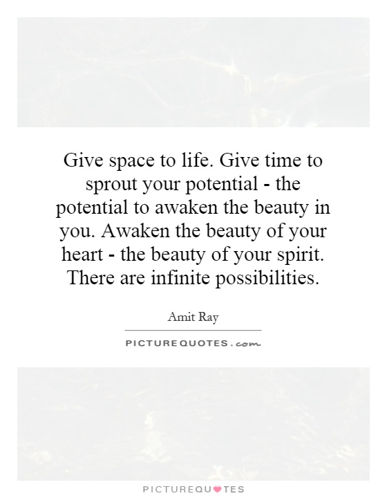 Give space to life. Give time to sprout your potential - the potential to awaken the beauty in you. Awaken the beauty of your heart - the beauty of your spirit. There are infinite possibilities Picture Quote #1