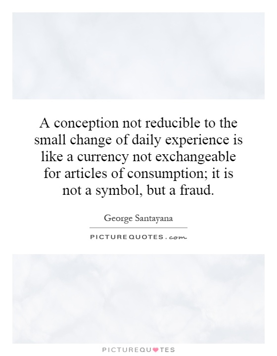 A conception not reducible to the small change of daily experience is like a currency not exchangeable for articles of consumption; it is not a symbol, but a fraud Picture Quote #1