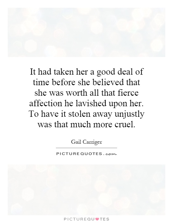 It had taken her a good deal of time before she believed that she was worth all that fierce affection he lavished upon her. To have it stolen away unjustly was that much more cruel Picture Quote #1