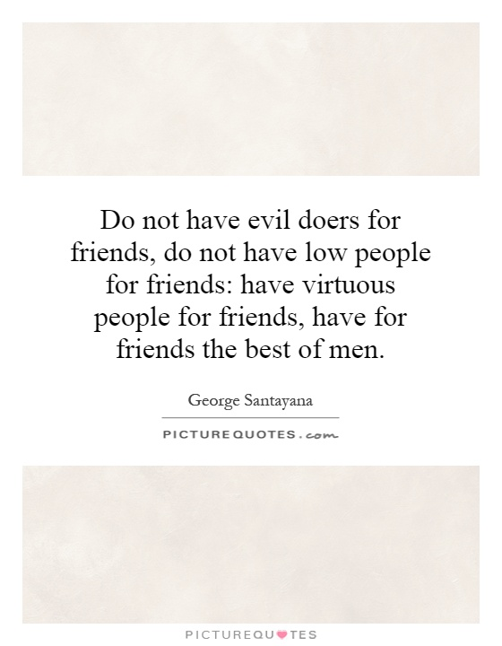 Do not have evil doers for friends, do not have low people for friends: have virtuous people for friends, have for friends the best of men Picture Quote #1