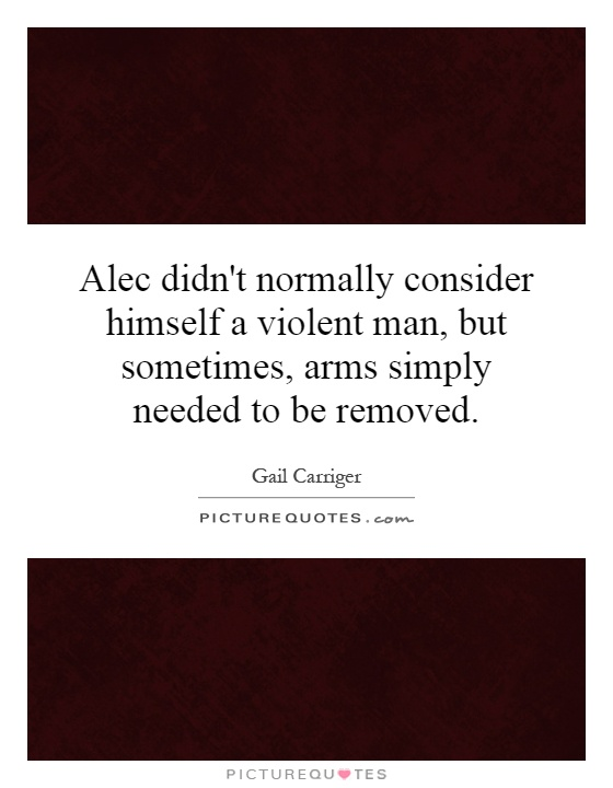 Alec didn't normally consider himself a violent man, but sometimes, arms simply needed to be removed Picture Quote #1