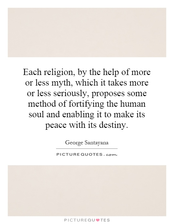Each religion, by the help of more or less myth, which it takes more or less seriously, proposes some method of fortifying the human soul and enabling it to make its peace with its destiny Picture Quote #1