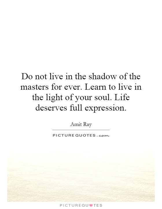 Do not live in the shadow of the masters for ever. Learn to live in the light of your soul. Life deserves full expression Picture Quote #1