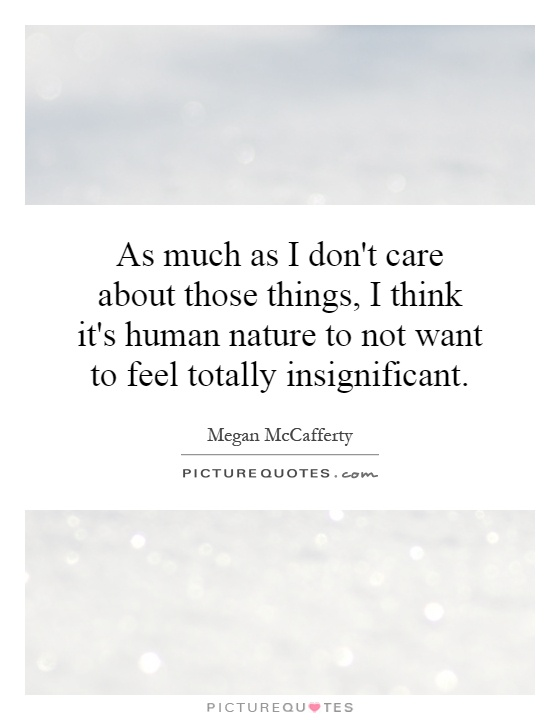 As much as I don't care about those things, I think it's human nature to not want to feel totally insignificant Picture Quote #1