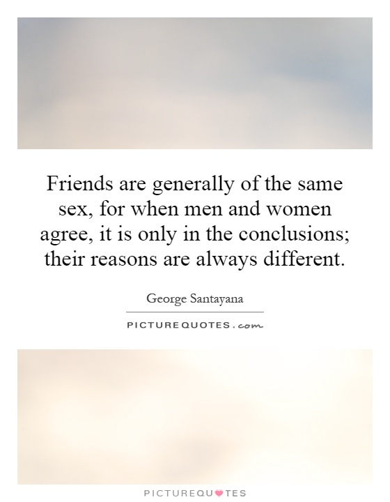 Friends are generally of the same sex, for when men and women agree, it is only in the conclusions; their reasons are always different Picture Quote #1