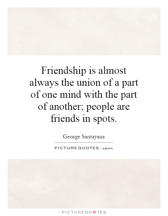 Friendship is almost always the union of a part of one mind with the part of another; people are friends in spots Picture Quote #1