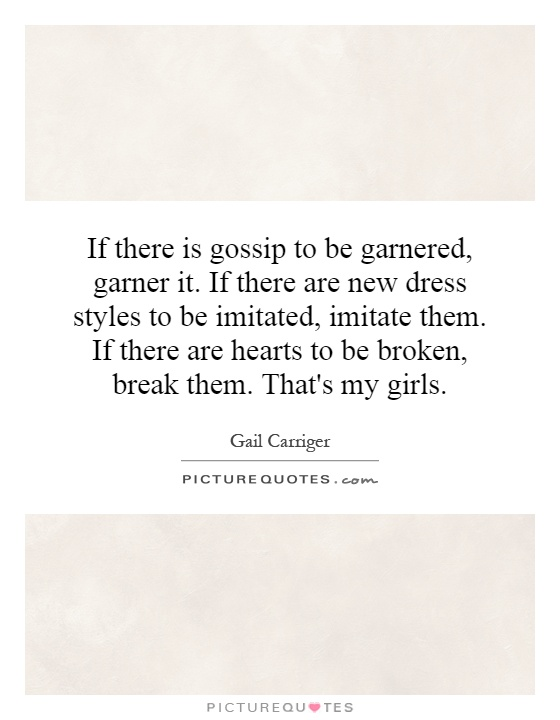 If there is gossip to be garnered, garner it. If there are new dress styles to be imitated, imitate them. If there are hearts to be broken, break them. That's my girls Picture Quote #1