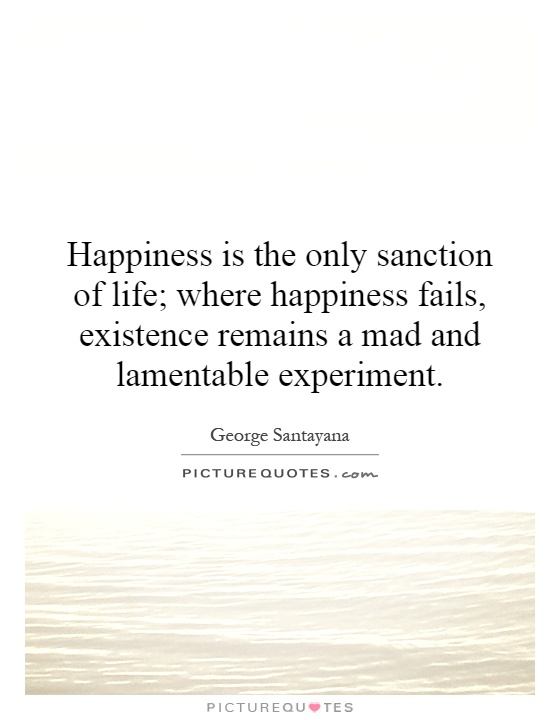 Happiness is the only sanction of life; where happiness fails, existence remains a mad and lamentable experiment Picture Quote #1