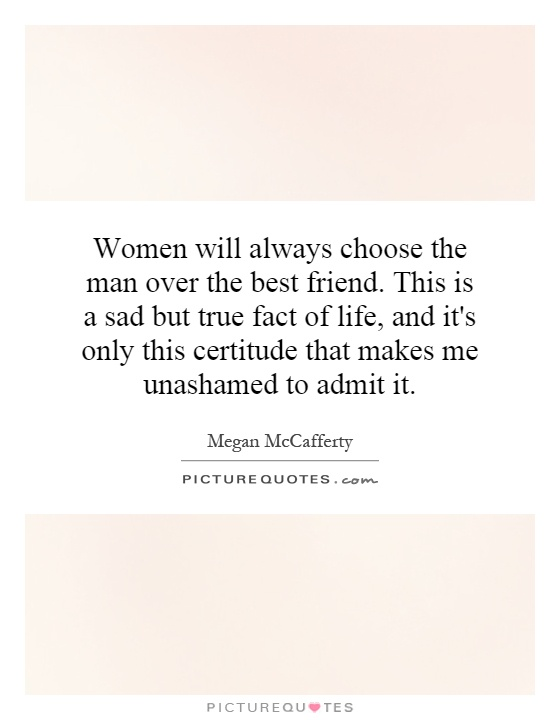 Women will always choose the man over the best friend. This is a sad but true fact of life, and it's only this certitude that makes me unashamed to admit it Picture Quote #1