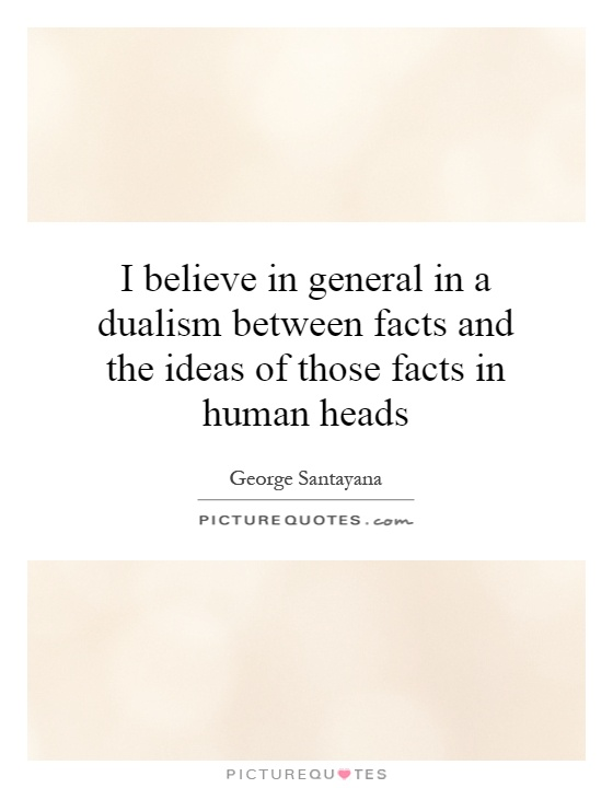 I believe in general in a dualism between facts and the ideas of those facts in human heads Picture Quote #1