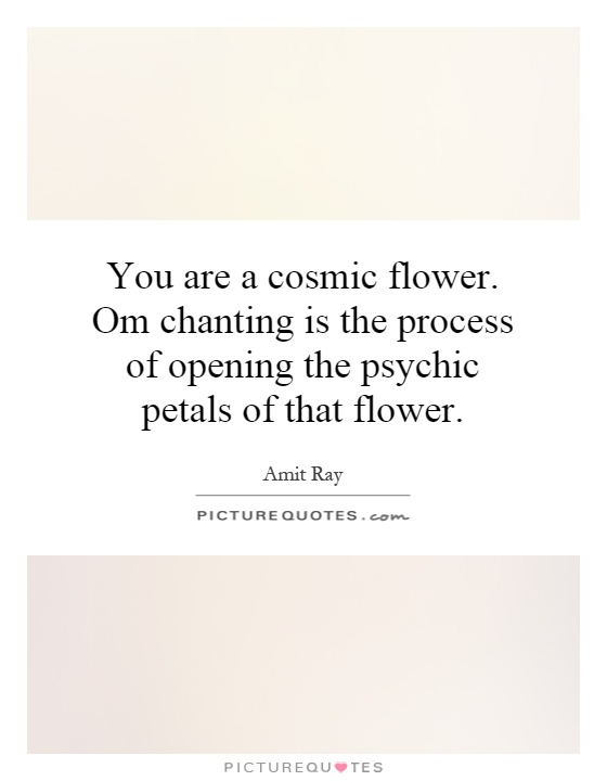 You are a cosmic flower. Om chanting is the process of opening the psychic petals of that flower Picture Quote #1