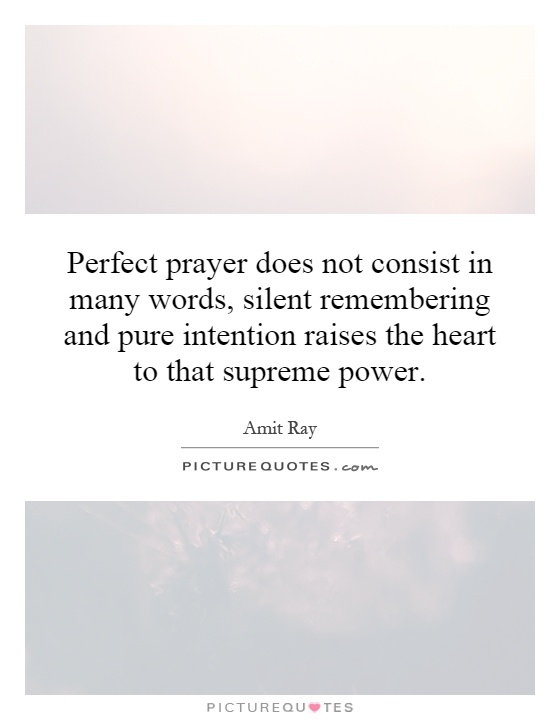 Perfect prayer does not consist in many words, silent remembering and pure intention raises the heart to that supreme power Picture Quote #1