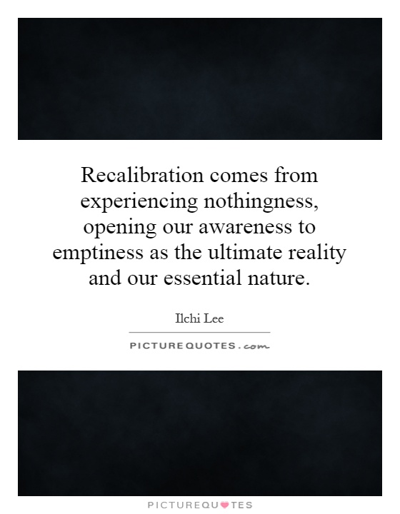 Recalibration comes from experiencing nothingness, opening our awareness to emptiness as the ultimate reality and our essential nature Picture Quote #1