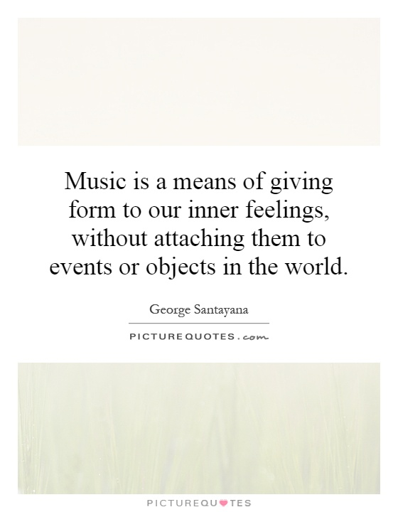 Music is a means of giving form to our inner feelings, without attaching them to events or objects in the world Picture Quote #1