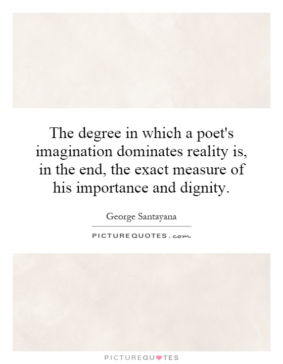 The degree in which a poet's imagination dominates reality is, in the end, the exact measure of his importance and dignity Picture Quote #1