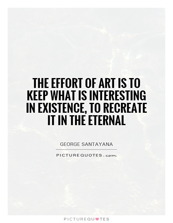 The effort of art is to keep what is interesting in existence, to recreate it in the eternal Picture Quote #1