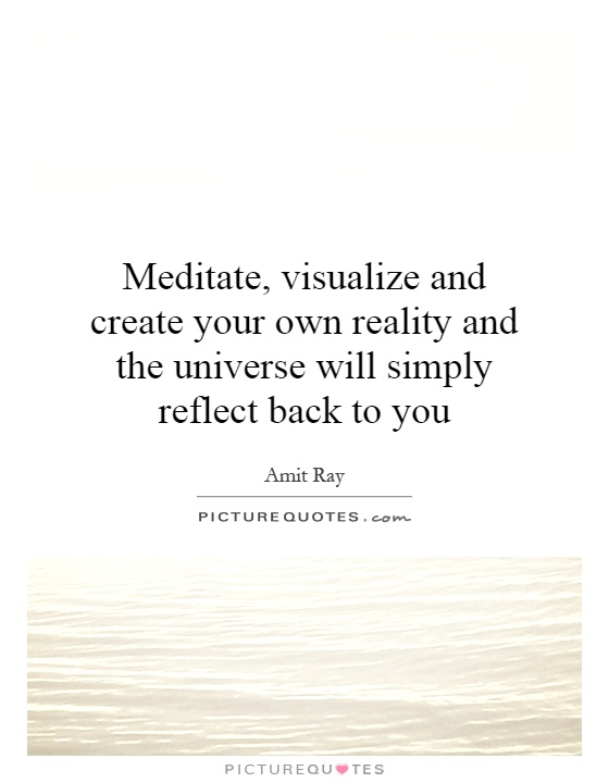Meditate, visualize and create your own reality and the universe will simply reflect back to you Picture Quote #1