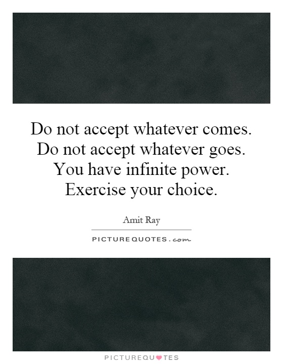 Do not accept whatever comes. Do not accept whatever goes. You have infinite power. Exercise your choice Picture Quote #1