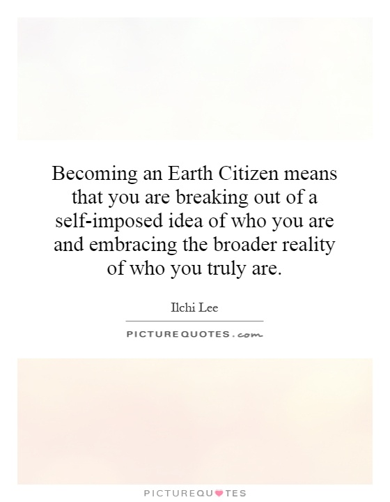 Becoming an Earth Citizen means that you are breaking out of a self-imposed idea of who you are and embracing the broader reality of who you truly are Picture Quote #1