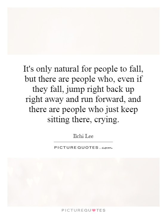 It's only natural for people to fall, but there are people who, even if they fall, jump right back up right away and run forward, and there are people who just keep sitting there, crying Picture Quote #1