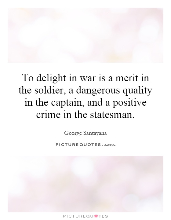 To delight in war is a merit in the soldier, a dangerous quality in the captain, and a positive crime in the statesman Picture Quote #1
