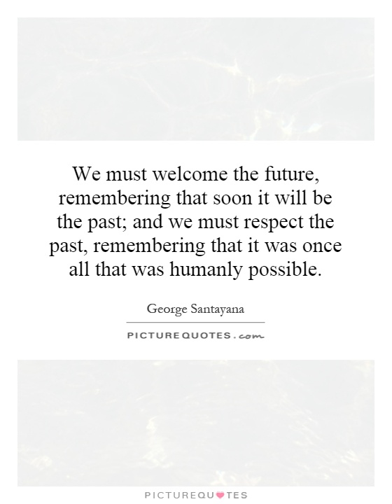 We must welcome the future, remembering that soon it will be the past; and we must respect the past, remembering that it was once all that was humanly possible Picture Quote #1