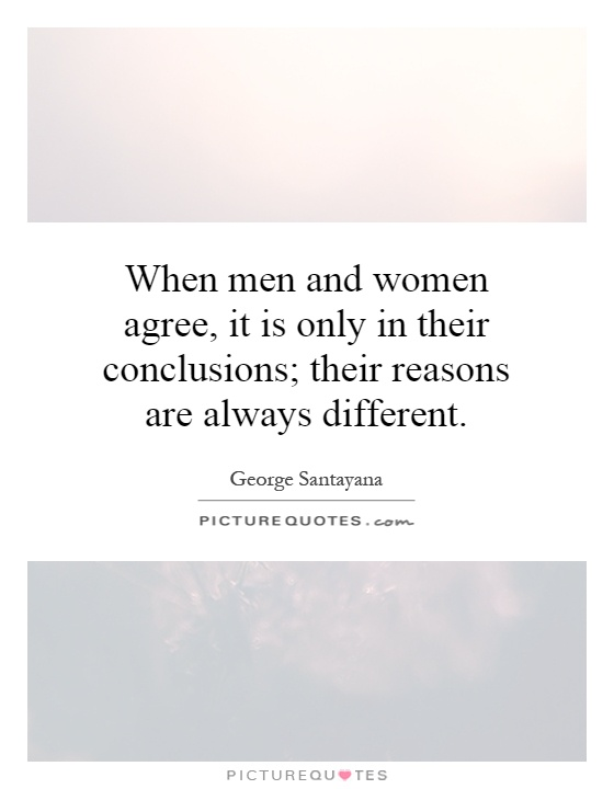 When men and women agree, it is only in their conclusions; their reasons are always different Picture Quote #1