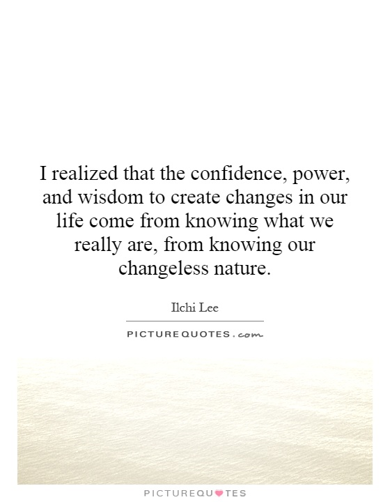 I realized that the confidence, power, and wisdom to create changes in our life come from knowing what we really are, from knowing our changeless nature Picture Quote #1