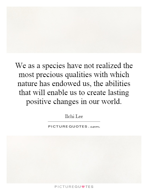 We as a species have not realized the most precious qualities with which nature has endowed us, the abilities that will enable us to create lasting positive changes in our world Picture Quote #1