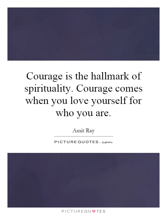 Courage is the hallmark of spirituality. Courage comes when you love yourself for who you are Picture Quote #1