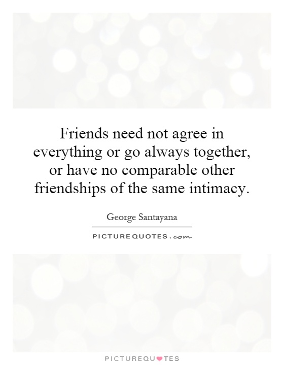 Friends need not agree in everything or go always together, or have no comparable other friendships of the same intimacy Picture Quote #1
