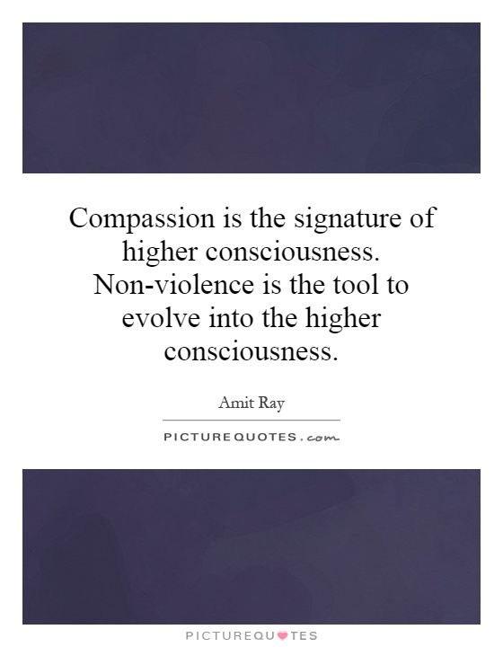 Compassion is the signature of higher consciousness. Non-violence is the tool to evolve into the higher consciousness Picture Quote #1