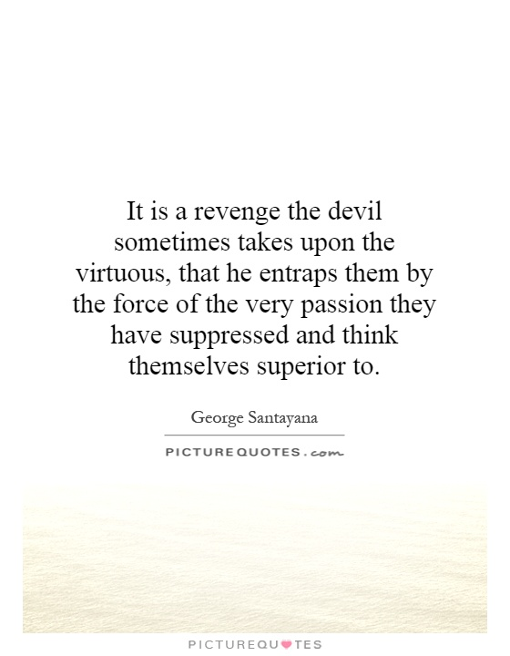 It is a revenge the devil sometimes takes upon the virtuous, that he entraps them by the force of the very passion they have suppressed and think themselves superior to Picture Quote #1