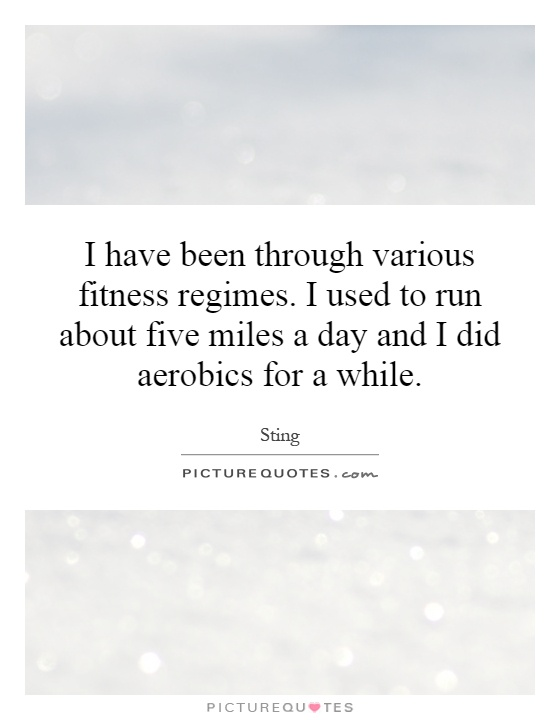 I have been through various fitness regimes. I used to run about five miles a day and I did aerobics for a while Picture Quote #1
