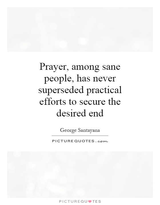 Prayer, among sane people, has never superseded practical efforts to secure the desired end Picture Quote #1