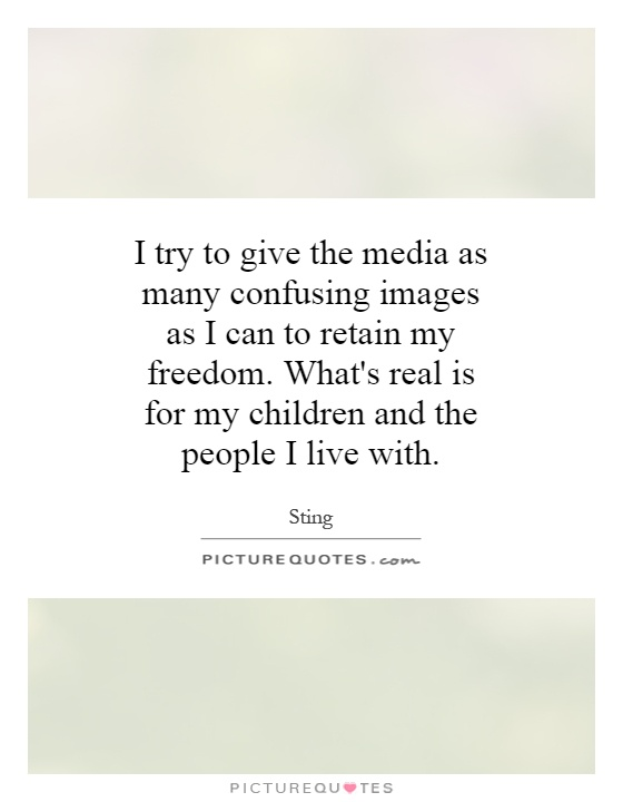 I try to give the media as many confusing images as I can to retain my freedom. What's real is for my children and the people I live with Picture Quote #1
