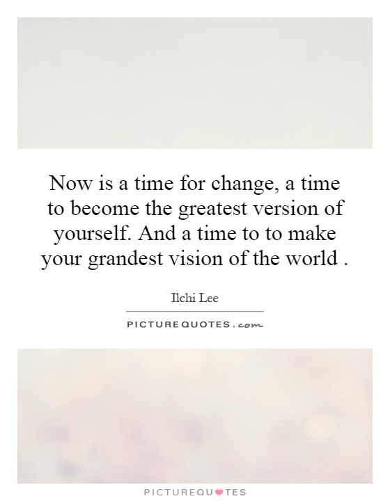 Now is a time for change, a time to become the greatest version of yourself. And a time to to make your grandest vision of the world Picture Quote #1