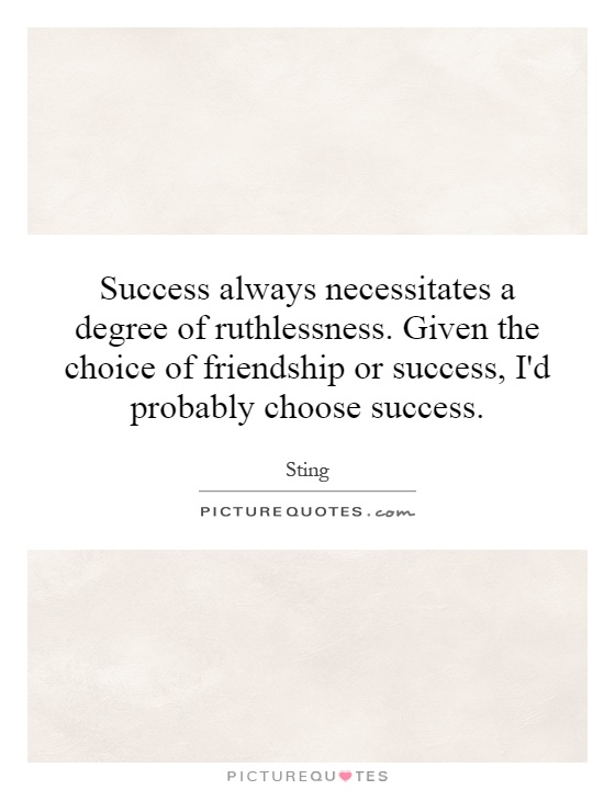Success always necessitates a degree of ruthlessness. Given the choice of friendship or success, I'd probably choose success Picture Quote #1
