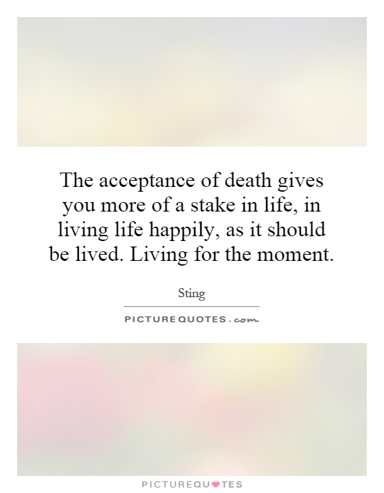 The acceptance of death gives you more of a stake in life, in living life happily, as it should be lived. Living for the moment Picture Quote #1