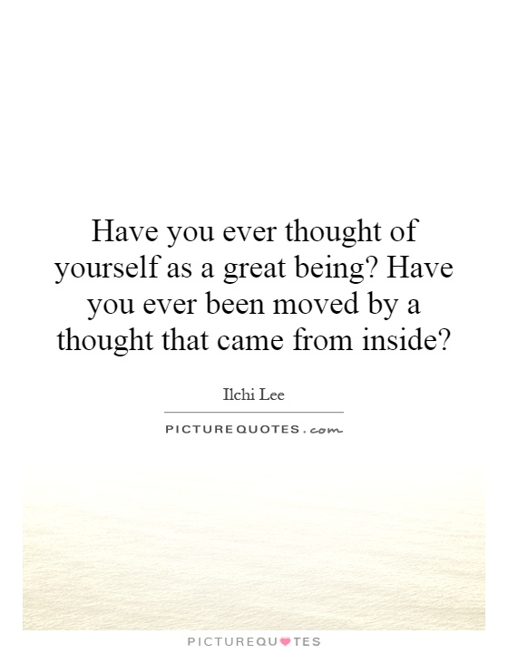 Have you ever thought of yourself as a great being? Have you ever been moved by a thought that came from inside? Picture Quote #1