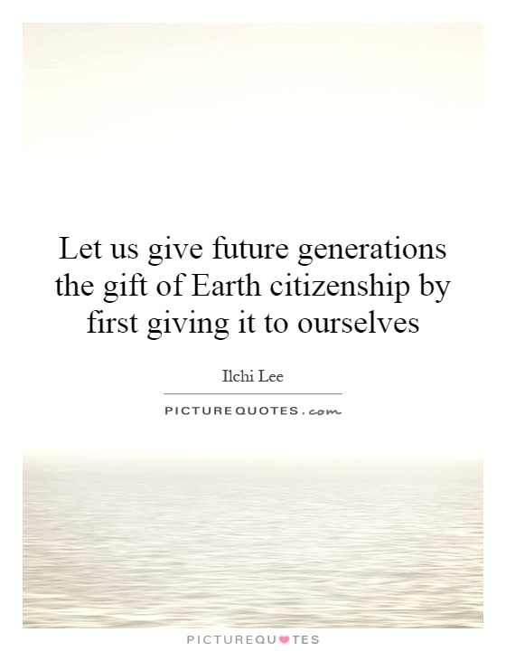Let us give future generations the gift of Earth citizenship by first giving it to ourselves Picture Quote #1