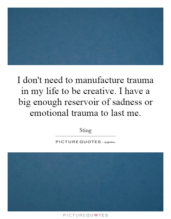I don't need to manufacture trauma in my life to be creative. I have a big enough reservoir of sadness or emotional trauma to last me Picture Quote #1