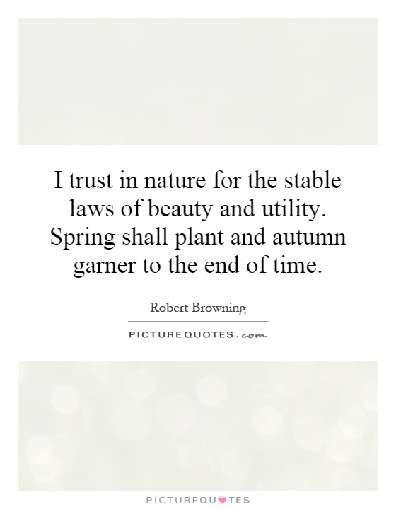 I trust in nature for the stable laws of beauty and utility. Spring shall plant and autumn garner to the end of time Picture Quote #1