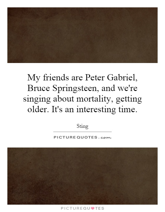 My friends are Peter Gabriel, Bruce Springsteen, and we're singing about mortality, getting older. It's an interesting time Picture Quote #1