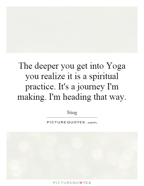 The deeper you get into Yoga you realize it is a spiritual practice. It's a journey I'm making. I'm heading that way Picture Quote #1