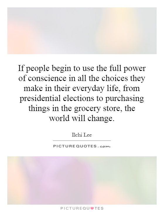 If people begin to use the full power of conscience in all the choices they make in their everyday life, from presidential elections to purchasing things in the grocery store, the world will change Picture Quote #1