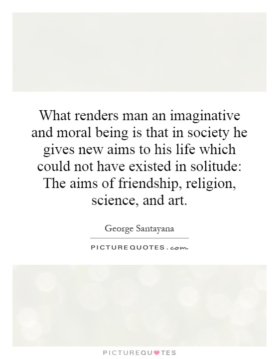What renders man an imaginative and moral being is that in society he gives new aims to his life which could not have existed in solitude: The aims of friendship, religion, science, and art Picture Quote #1