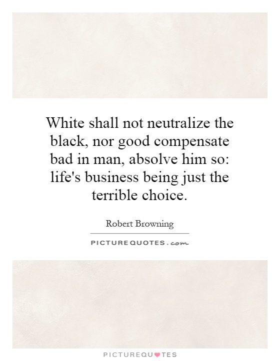 White shall not neutralize the black, nor good compensate bad in man, absolve him so: life's business being just the terrible choice Picture Quote #1